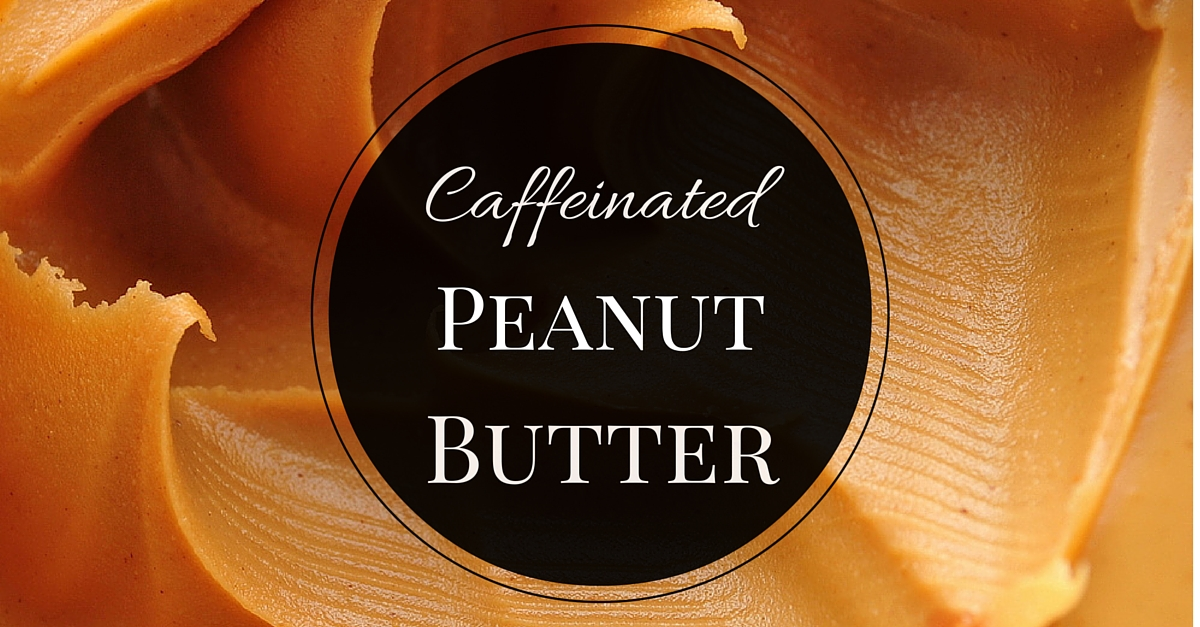 Caffeinated Peanut Butter, Oh Yes!